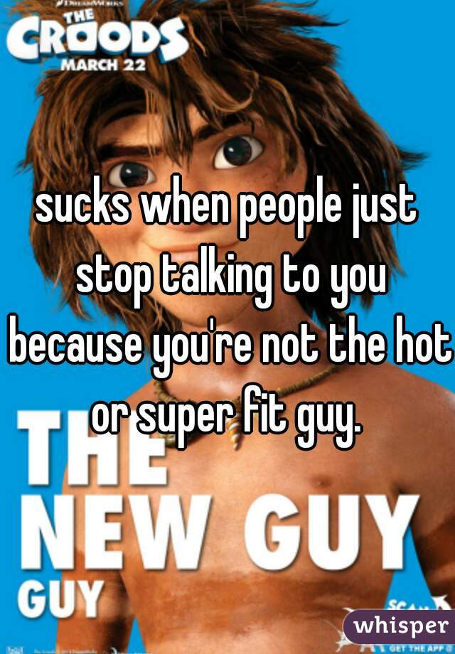 sucks when people just stop talking to you because you're not the hot or super fit guy.