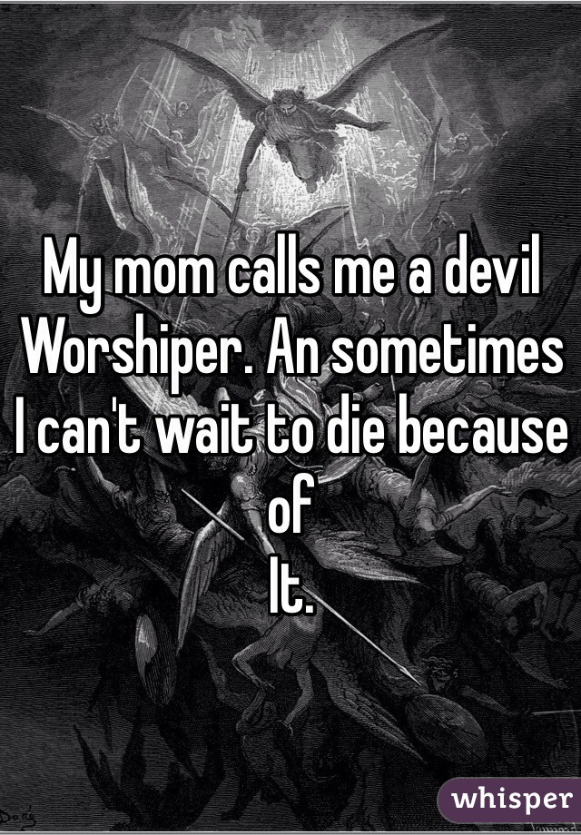 My mom calls me a devil  Worshiper. An sometimes  I can't wait to die because of  It.