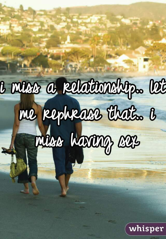 i miss a relationship.. let me rephrase that.. i miss having sex