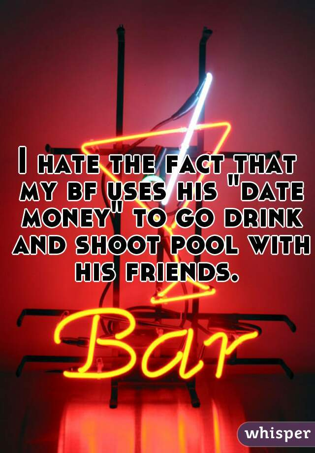 """I hate the fact that my bf uses his """"date money"""" to go drink and shoot pool with his friends."""