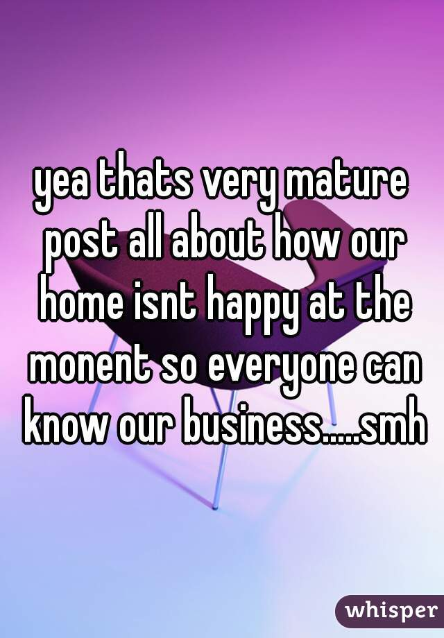yea thats very mature post all about how our home isnt happy at the monent so everyone can know our business.....smh