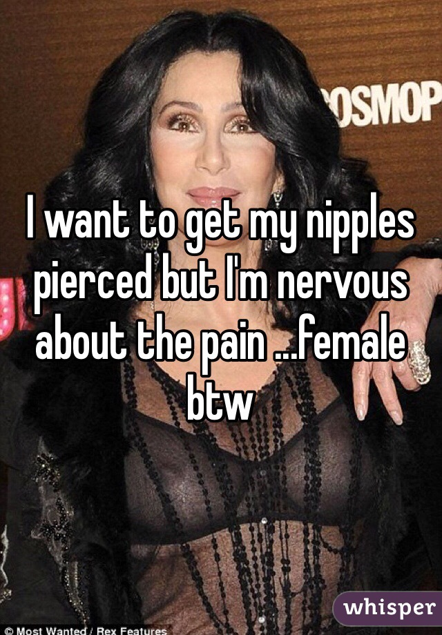 I want to get my nipples pierced but I'm nervous about the pain ...female btw