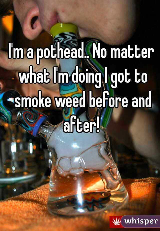 I'm a pothead.. No matter what I'm doing I got to smoke weed before and after!