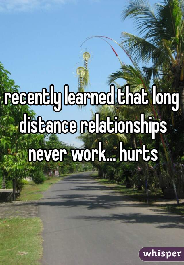 recently learned that long distance relationships never work... hurts
