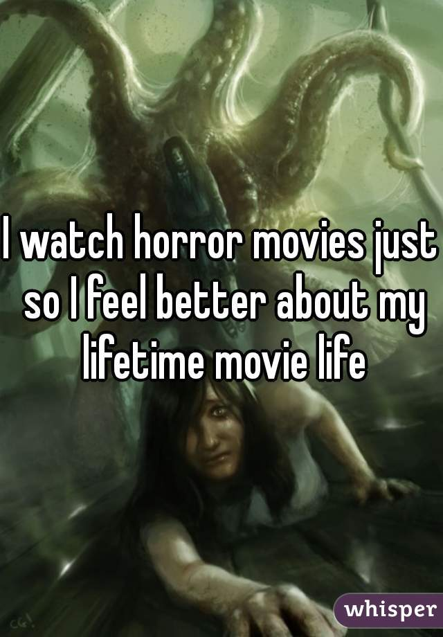 I watch horror movies just so I feel better about my lifetime movie life