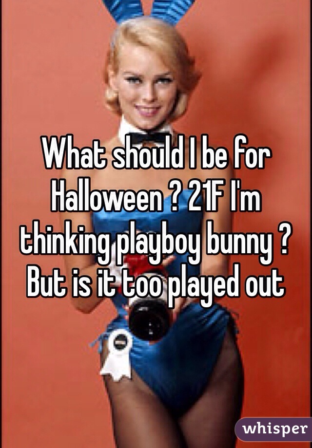 What should I be for Halloween ? 21F I'm thinking playboy bunny ? But is it too played out
