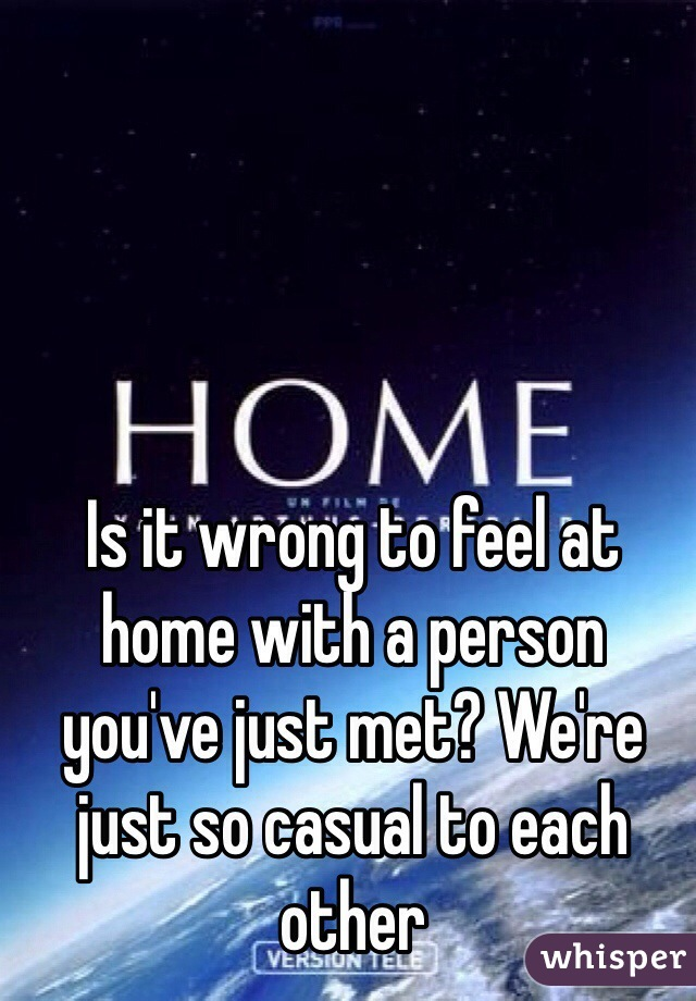 Is it wrong to feel at home with a person you've just met? We're just so casual to each other