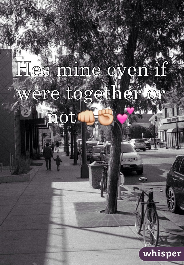 Hes mine even if were together or not👊✊💕