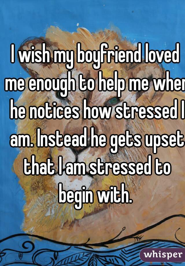 I wish my boyfriend loved me enough to help me when he notices how stressed I am. Instead he gets upset that I am stressed to begin with.