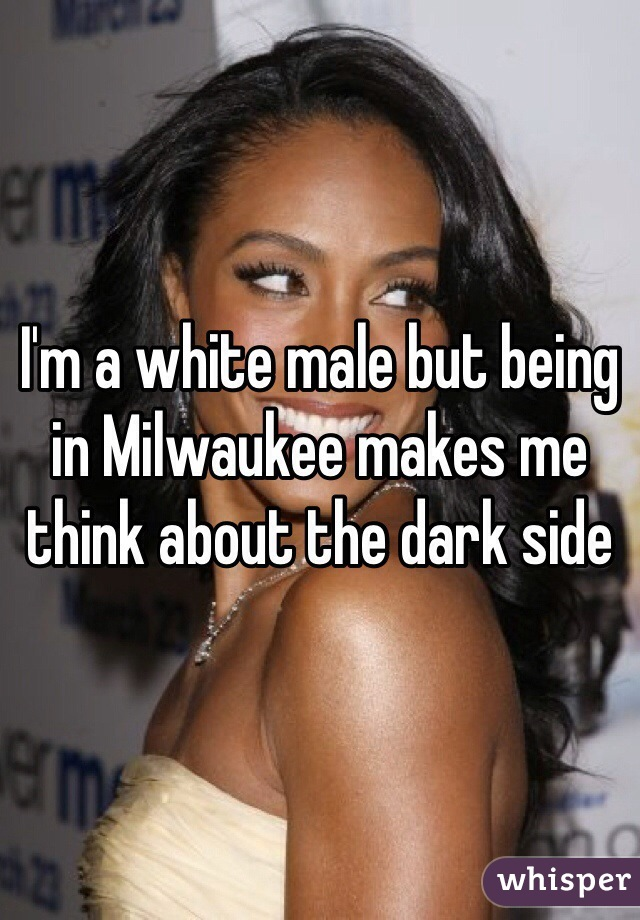 I'm a white male but being in Milwaukee makes me think about the dark side