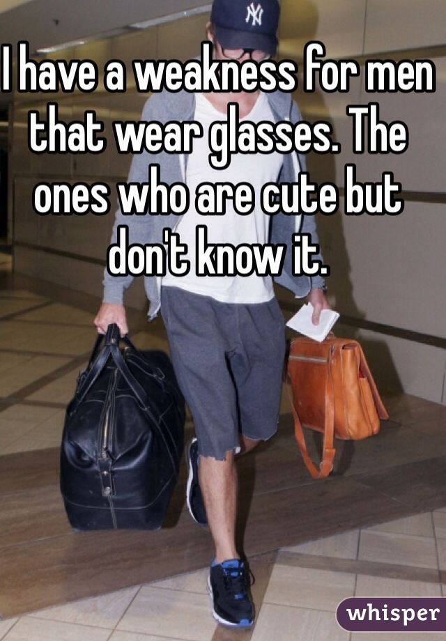 I have a weakness for men that wear glasses. The ones who are cute but don't know it.