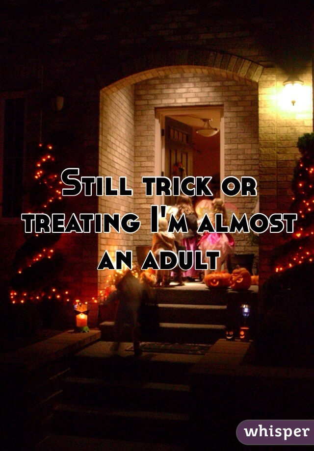 Still trick or treating I'm almost an adult