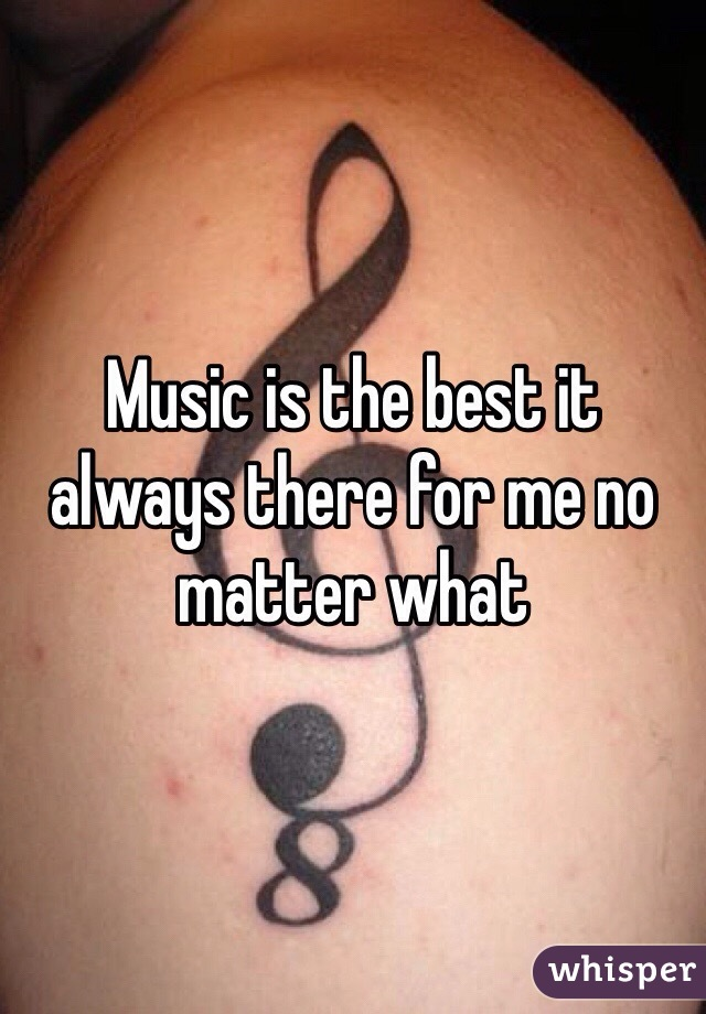 Music is the best it always there for me no matter what