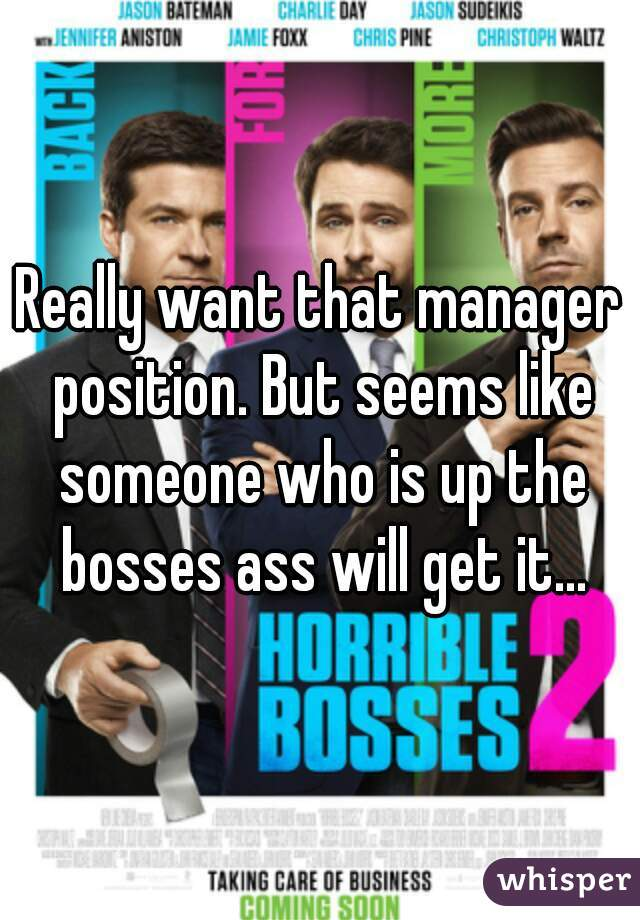 Really want that manager position. But seems like someone who is up the bosses ass will get it...