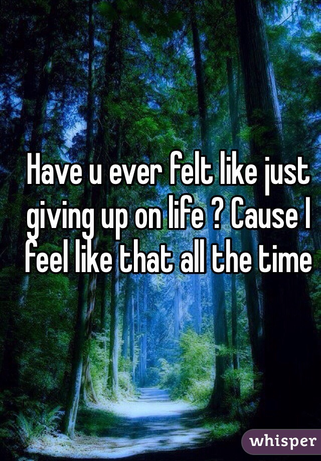 Have u ever felt like just giving up on life ? Cause I feel like that all the time