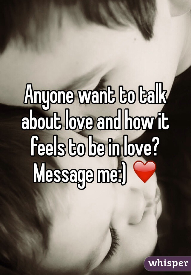 Anyone want to talk about love and how it feels to be in love? Message me:) ❤️