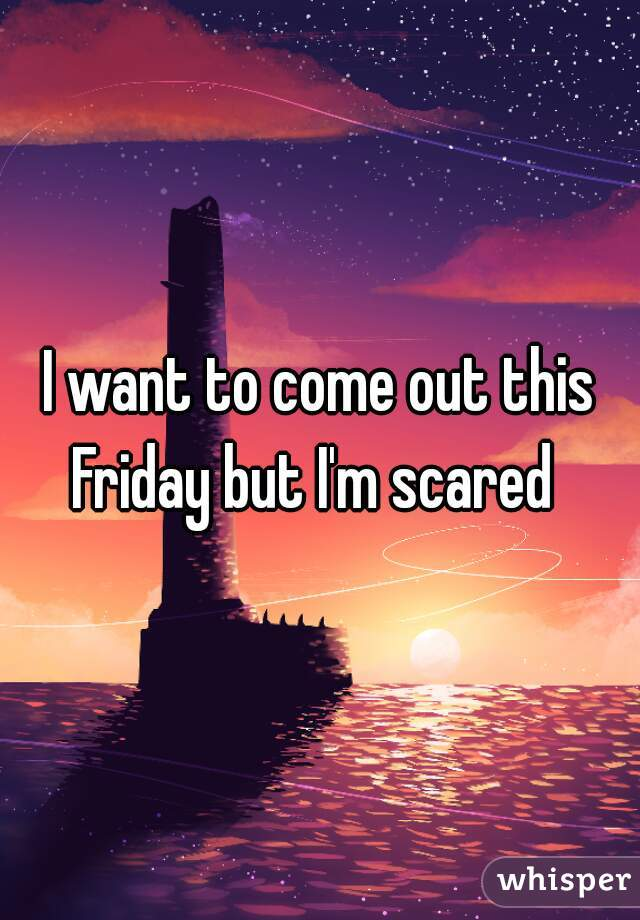 I want to come out this Friday but I'm scared