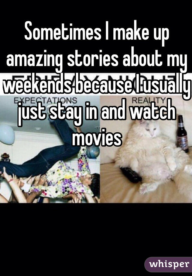 Sometimes I make up amazing stories about my weekends because I usually just stay in and watch movies