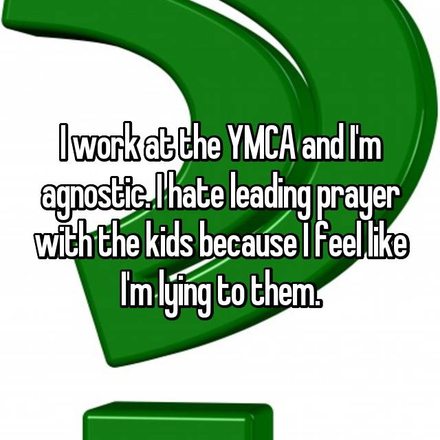 I work at the YMCA and I'm agnostic. I hate leading prayer with the kids because I feel like I'm lying to them.
