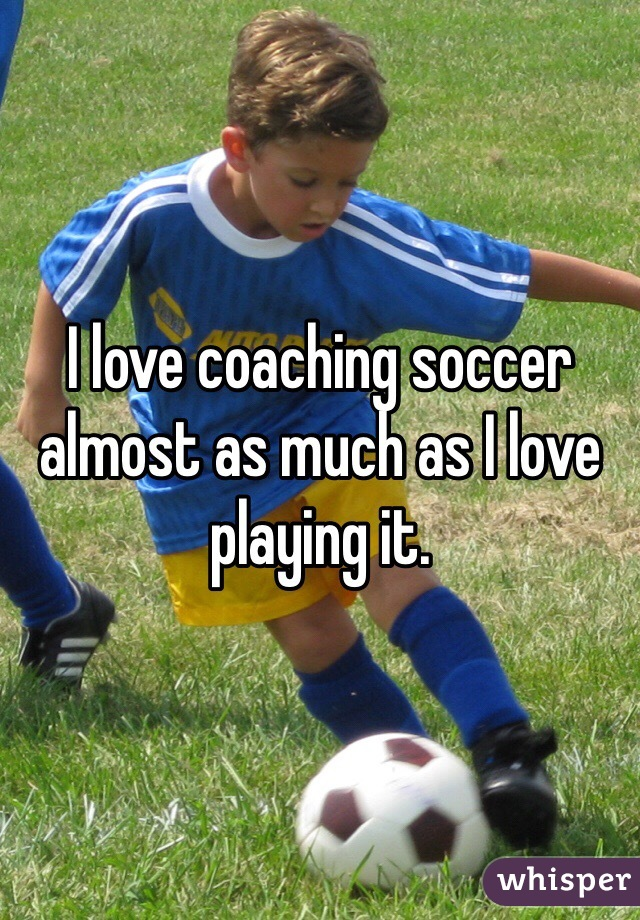 I love coaching soccer almost as much as I love playing it.