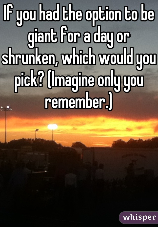 If you had the option to be giant for a day or shrunken, which would you pick? (Imagine only you remember.)