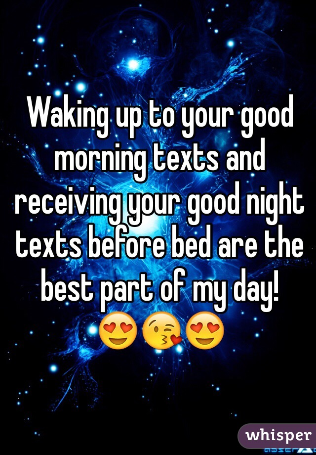 Waking up to your good morning texts and receiving your good night texts before bed are the best part of my day!    😍😘😍
