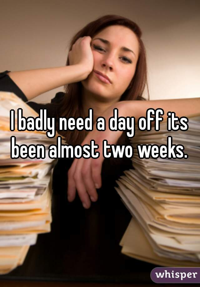 I badly need a day off its been almost two weeks.