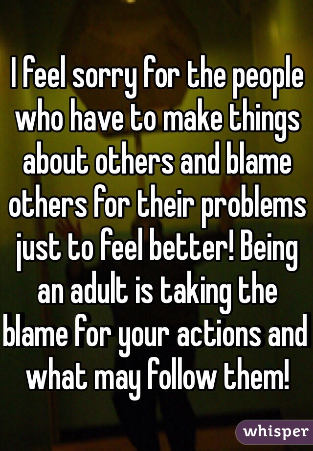 I feel sorry for the people who have to make things about others and blame others for their problems just to feel better! Being an adult is taking the blame for your actions and what may follow them!
