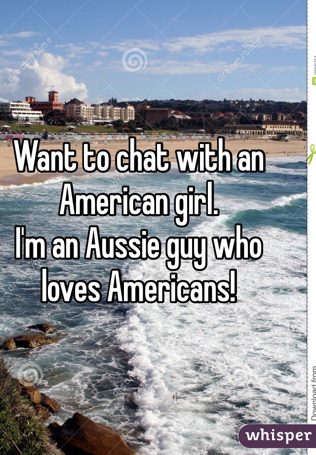 Want to chat with an American girl.  I'm an Aussie guy who loves Americans!