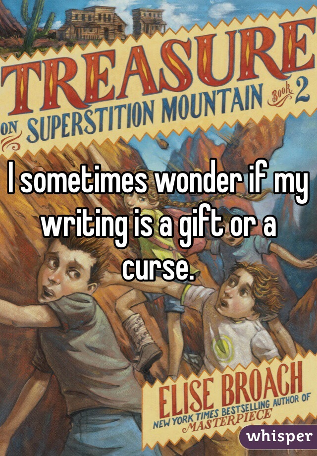 I sometimes wonder if my writing is a gift or a curse.