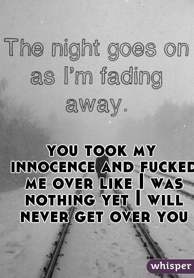 you took my innocence and fucked me over like I was nothing yet I will never get over you