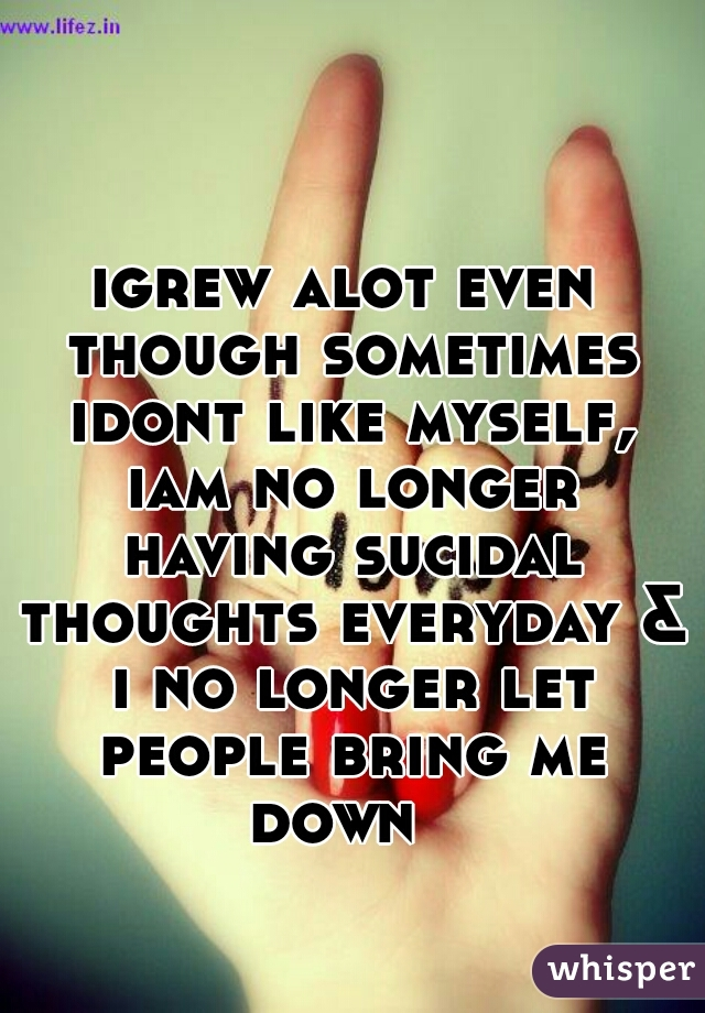 igrew alot even though sometimes idont like myself, iam no longer having sucidal thoughts everyday & i no longer let people bring me down