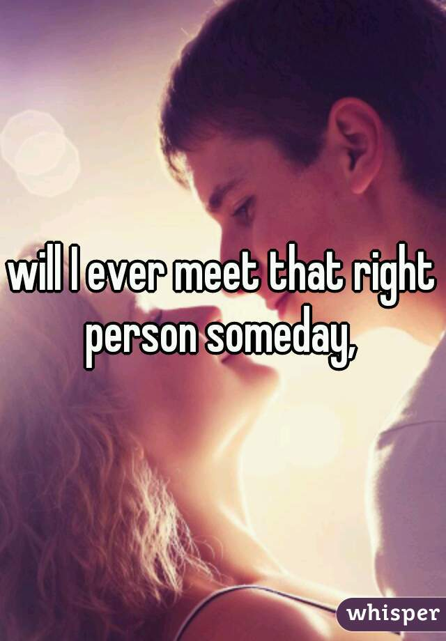 will I ever meet that right person someday,