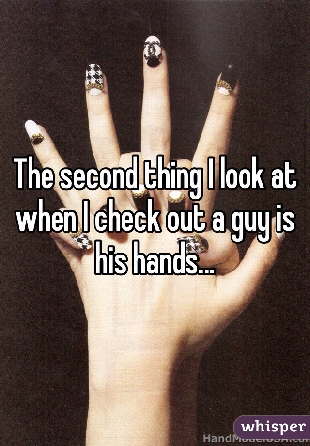 The second thing I look at when I check out a guy is his hands...