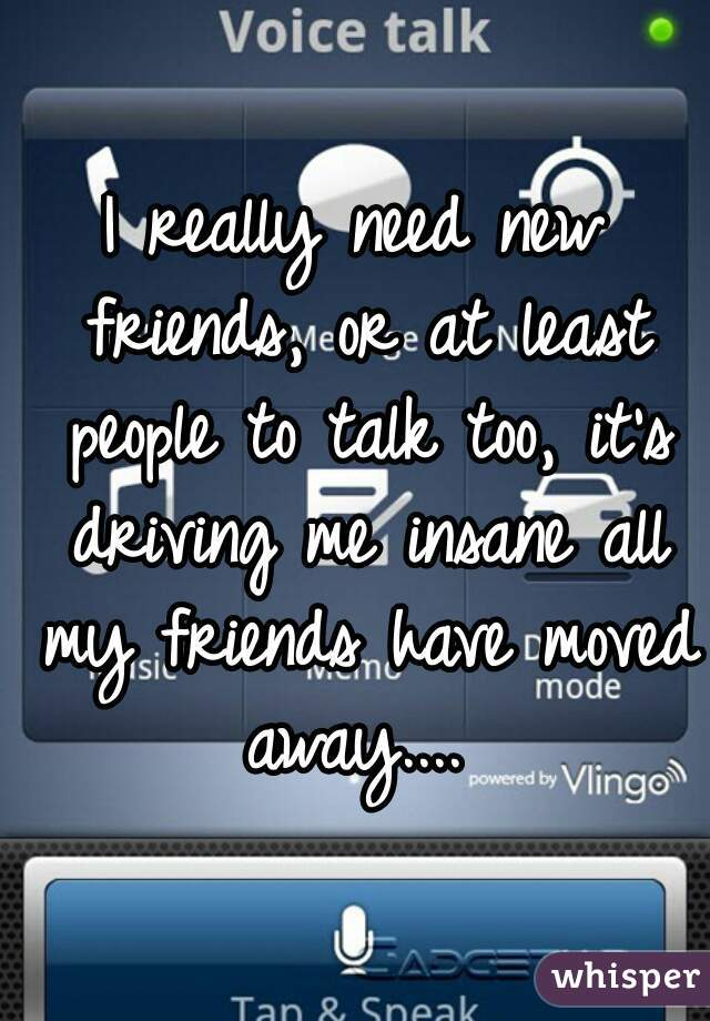 I really need new friends, or at least people to talk too, it's driving me insane all my friends have moved away....
