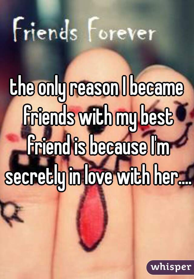 the only reason I became friends with my best friend is because I'm secretly in love with her....