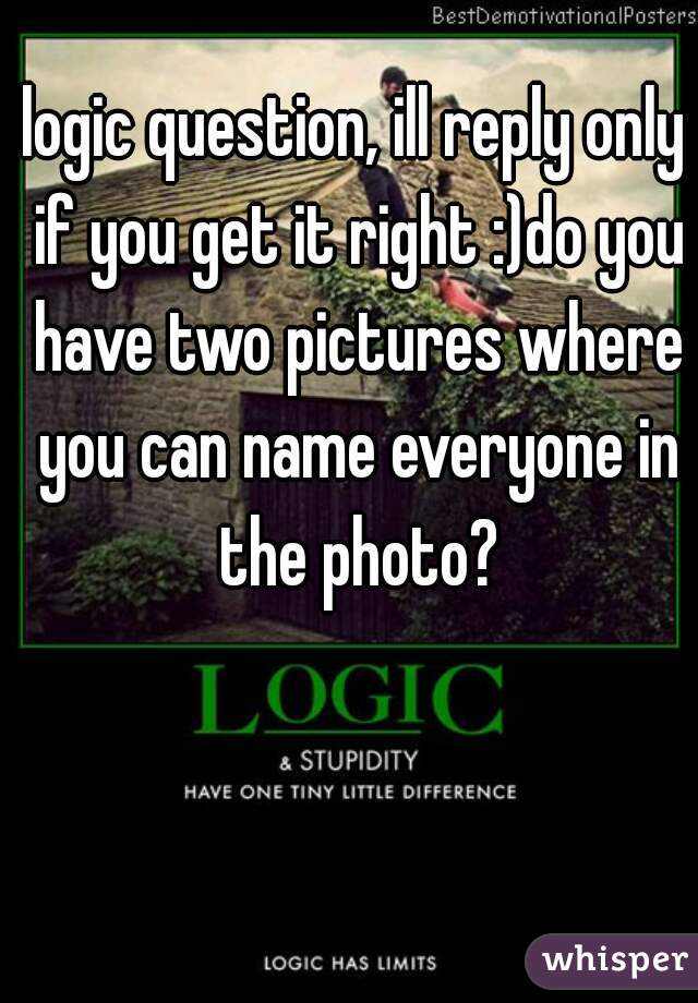 logic question, ill reply only if you get it right :)do you have two pictures where you can name everyone in the photo?