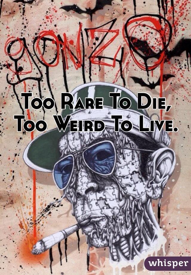 Too Rare To Die, Too Weird To Live.