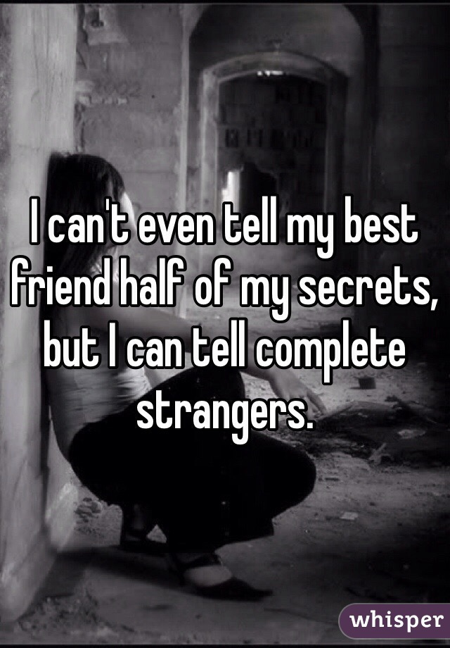 I can't even tell my best friend half of my secrets, but I can tell complete strangers.