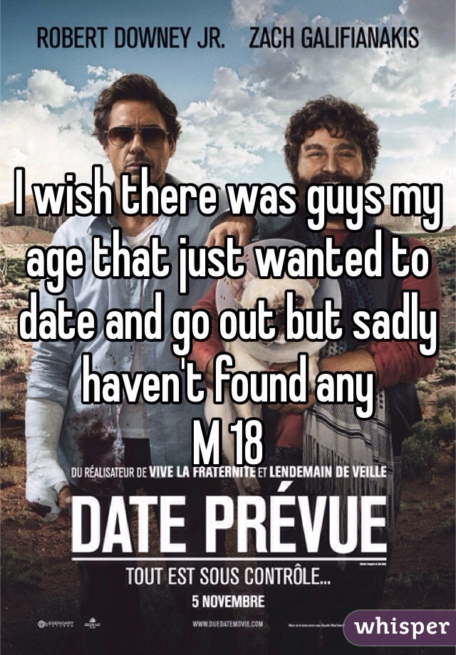 I wish there was guys my age that just wanted to date and go out but sadly haven't found any  M 18
