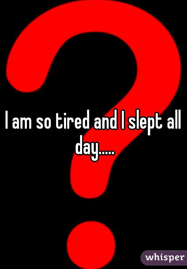 I am so tired and I slept all day.....