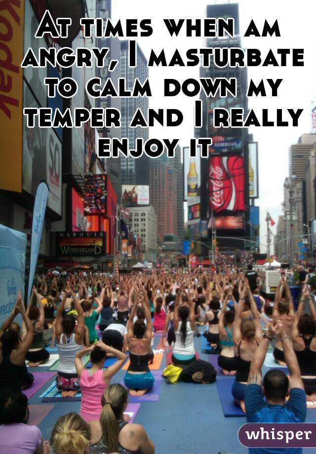 At times when am angry, I masturbate to calm down my temper and I really enjoy it