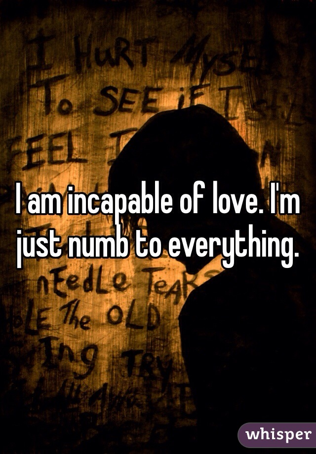 I am incapable of love. I'm just numb to everything.
