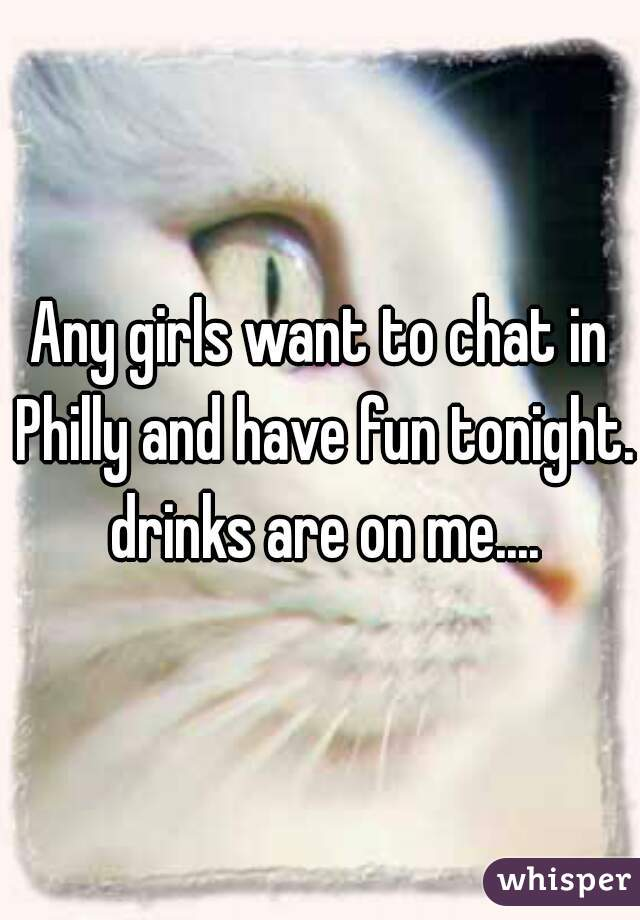Any girls want to chat in Philly and have fun tonight.  drinks are on me....