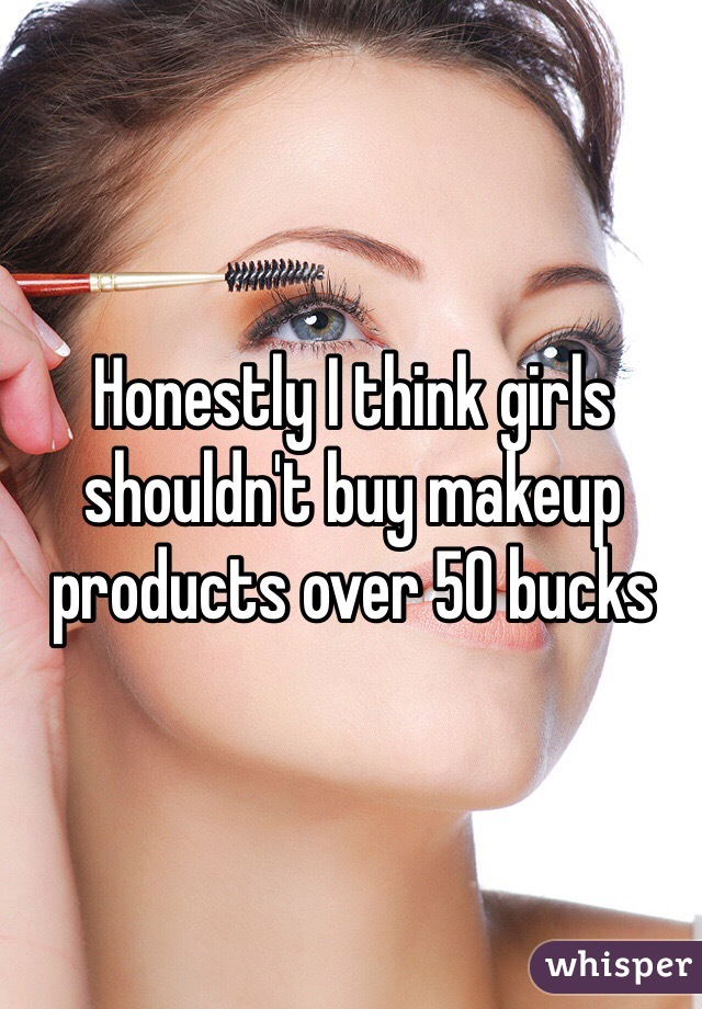 Honestly I think girls shouldn't buy makeup products over 50 bucks