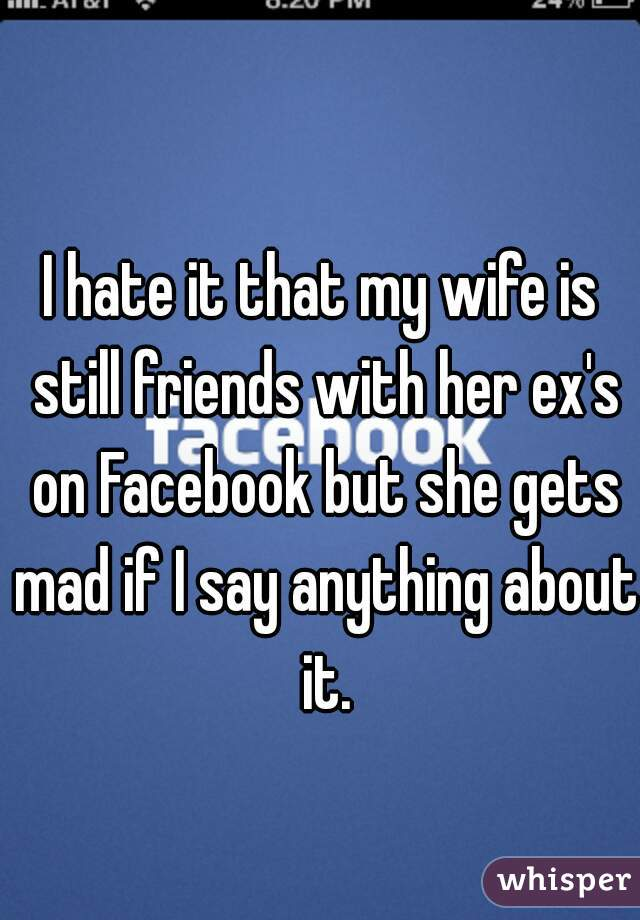 I hate it that my wife is still friends with her ex's on Facebook but she gets mad if I say anything about it.