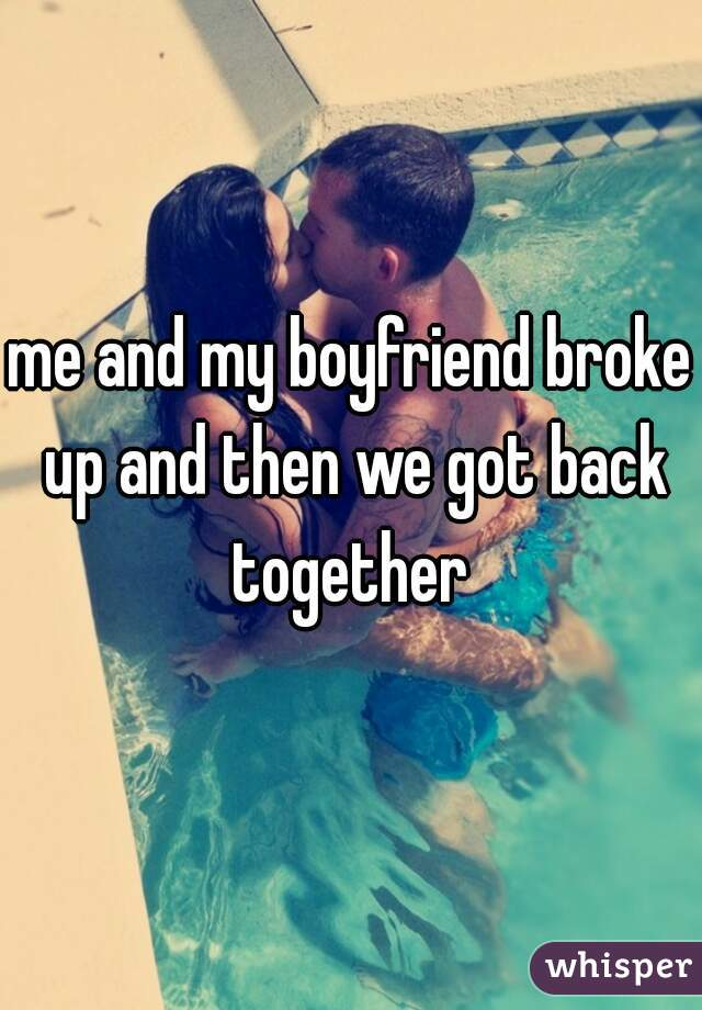 me and my boyfriend broke up and then we got back together