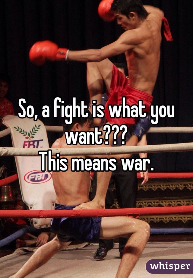 So, a fight is what you want??? This means war.