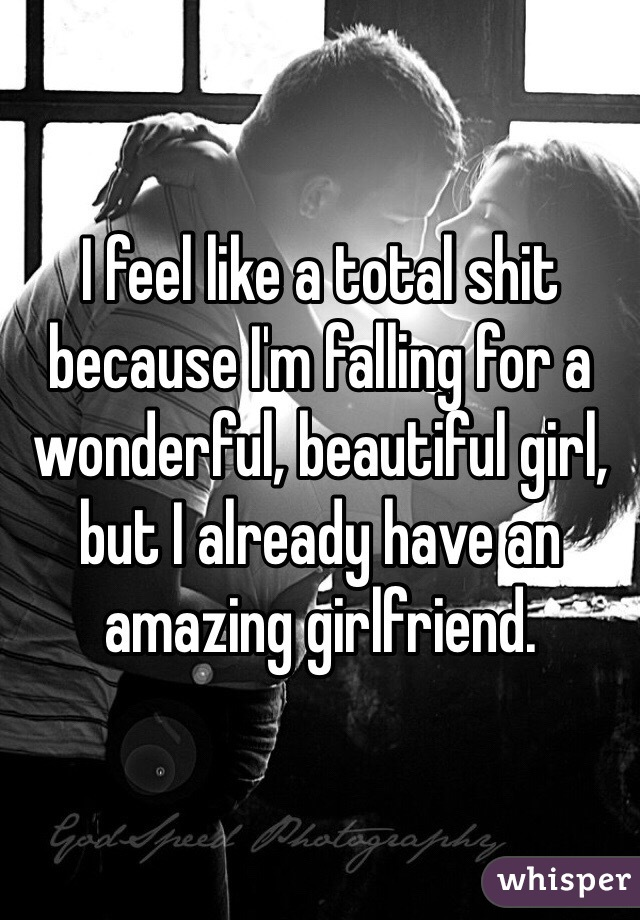 I feel like a total shit because I'm falling for a wonderful, beautiful girl, but I already have an amazing girlfriend.