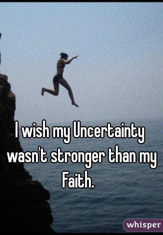 I wish my Uncertainty wasn't stronger than my Faith.